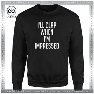Cheap Graphic Sweatshirt Dangers I'll Clap When I'm Impressed