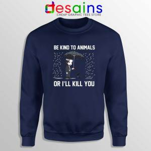 Be Kind To Animals or Ill Kill You Navy Sweatshirt John Wick Chapter 3 Sweater