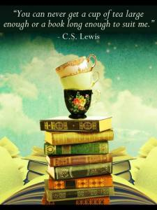 """""""You will never find a book long enough or a cup of tea large enough to suit me.""""  -CS Lewis"""