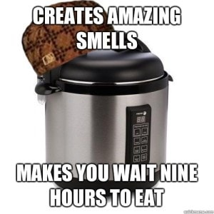 """Picture of a slow cooker, text over the picture """"creates amazing smells, makes you wait nine hours to eat"""""""