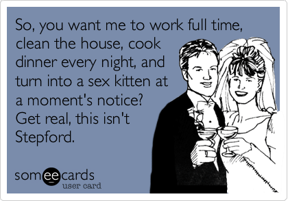 """Image of a bride and groom. Text says """"So you want me to work full time, clean the house, cook dinner every night, and turn into a sex kitten at a moent's notice? Get real, this isn't Stepford."""""""