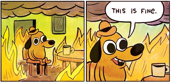 "Cartoon of a dog in a room surrounded by flames, mug of tea on the table in front of it. Speech bubbles says ""This is fine."""