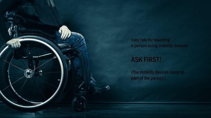 On the right side of the image, a shoulders down shot of a human in a wheelchair.  (Wearing boots, denim and a black jacket.)  Left side of the image has the text:  Easy rule for touching a person using mobility devices:  ASK FIRST! (The mobility devices count as part of the person.)