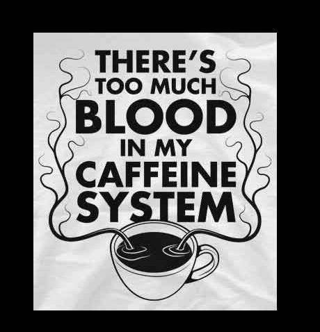 """Cup of tea with veins drawn up out of it, around the words """"There's too much blood in my caffeine system."""""""