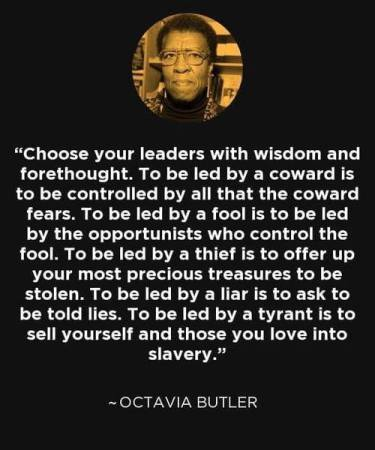 """A photo of Octavia Butler above the words """"Choose your leaders with wisdom and forethought.  To be led by a coward is to be controlled by all that the coward fears.  To be led by a fool is to be led by the opportunists who control the fool.  To be led by a thief is to offer up your most precious treasures to be stolen. To be led by a tyrant is to sell yourself and those you love into slavery. -Octavia Butler"""""""
