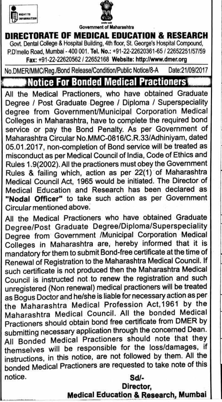 """All the Medical Practitioners, who have obtained Graduate Degree / Post Graduate Degree / Diploma / Superspeciality degree from Government/Municipal Corporation Medical Colleges in Maharashtra, have to complete the required bond service or pay the Bond Penalty. As per Government of Maharashtra Circular No.MMC-0816/C.R.33/Adhiniyam, dated 05.01.2017, non-completion of Bond service will be treated as misconduct as per Medical Council of India, Code of Ethics and Rules 1.9(2002). All the practitioners must obey the Government Rules & be failing which, action as per 22(1) of Maharashtra Medical Council Act, 1965 would be initiated. The Director of Medical Education and Research has been declared as """"Nodal Officer"""" to take such action as per Government Circular mentioned above. All the Medical Practitioners who have obtained Graduate Degree/ Post Graduate Degree/ Diploma/ Superspeciality Degree from Government / Municipal Corporation Medical Colleges in Maharashtra are, hereby informed that it is mandatory for them to submit Bond-free certificate at the time of Renewal of Registration to the Maharashtra Medical Council. If such certificate is not produced then the Maharashtra Medical Council is instructed not to renew the registration and such unregistered (Non-renewal) medical practitioners will be treated as Bogus Doctor and he/she is liable for necessary action as per the Maharashtra Medical Profession Act,1961 by the Maharashtra Medical Council. All the bonded Medical Practitioners should obtain the bond free certificate from DMER by submitting a necessary application through the concerned Dean. All Bonded Medical Practitioners should note that they themselves will be responsible for the loss/damages, if instructions, in this notice, are not followed by them. All the bonded Medical Practitioners are requested to take note of this notice. Sd/- Director, Medical Education & Research, Mumbai. Notice by Government of Maharashtra, DMER (DIRECTORATE OF MEDICAL EDUCATION & """