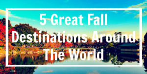 Day Dream List: 5 Great Fall Destinations Around the World