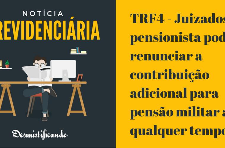 TRF4 - Juizados: pensionista pode renunciar a contribuição adicional para pensão militar a qualquer tempo