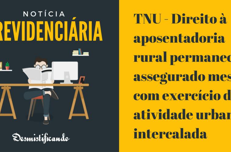 TNU - Direito à aposentadoria rural permanece assegurado mesmo com exercício de atividade urbana intercalada