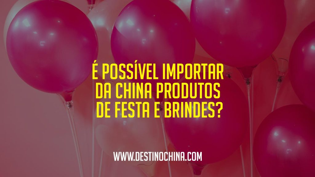 É possível importar da China produtos de festa e brindes? Importar produtos de festa e brindes da China