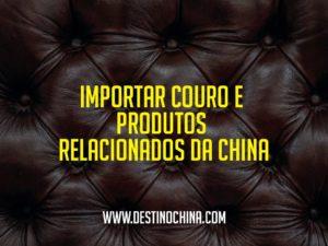 Importar-couro-e-produtos-relacionados-da-China