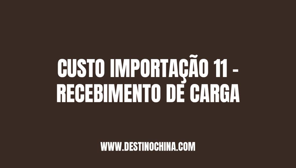 Recebimento da Carga no Brasil Custo importação 11 recebimento de carga