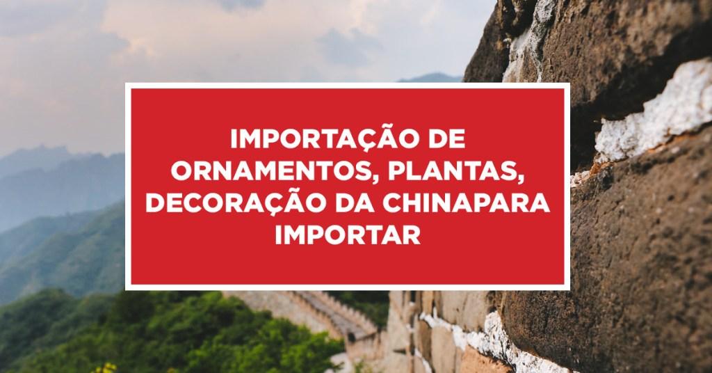 Importação de ornamentos, plantas, decoração da China Produtos importados para decoração, ornamento e plantas da China