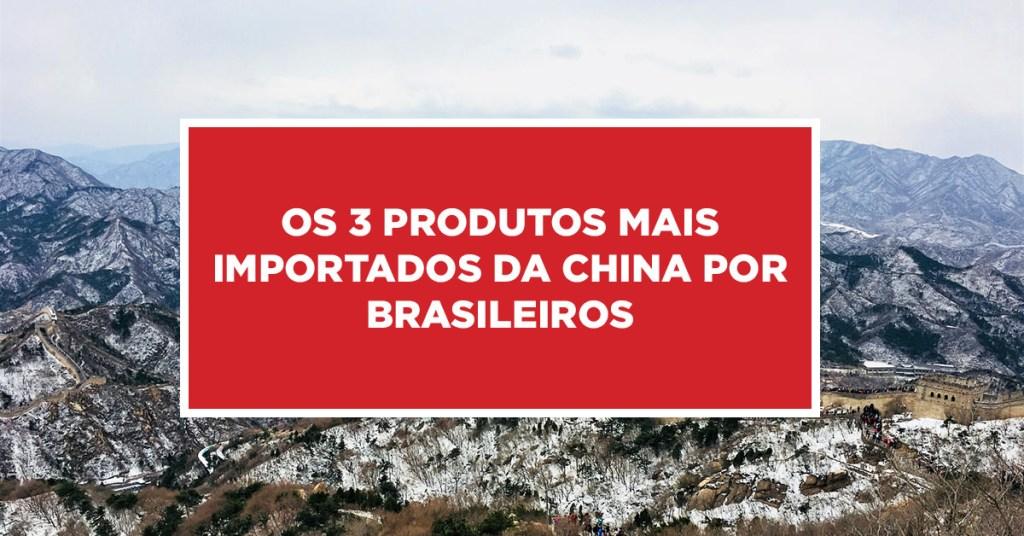 Os 3 produtos mais importados da China por Brasileiros Produtos de importação da China mais procurados pelos brasileiros
