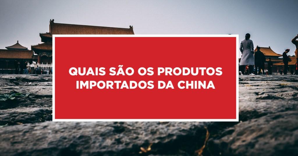Quais são os produtos importados da China Conhecimento dos produtos de importação da China