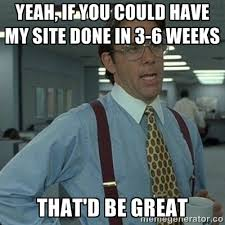 Yeah If You Could Have My Site Done In 3 To 6 Weeks Thatd Be Great
