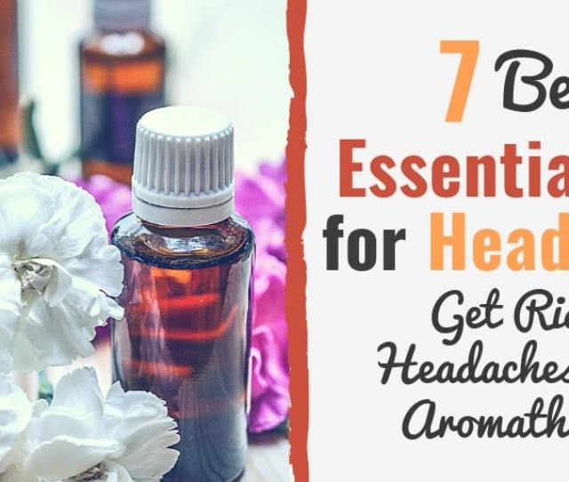 Best Essential Oils For Headaches How To Get Rid Of Headaches Using Aromatherapy