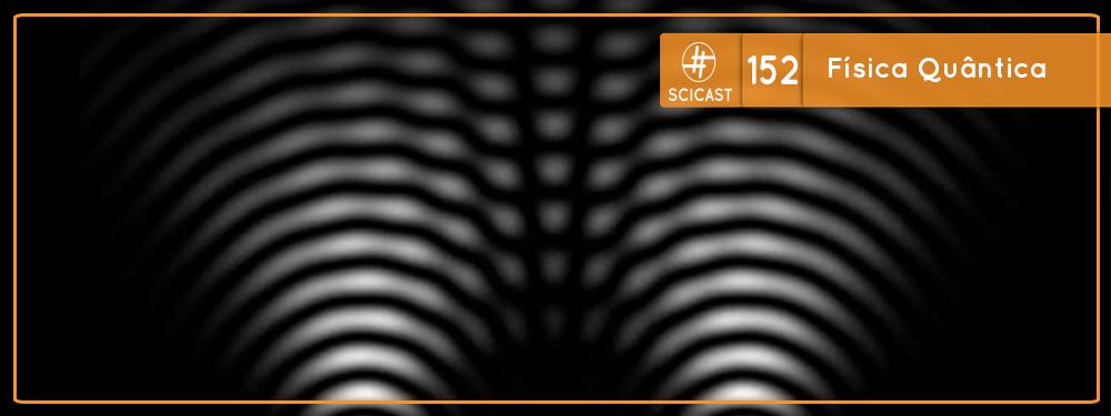Scicast #152: Física Quântica