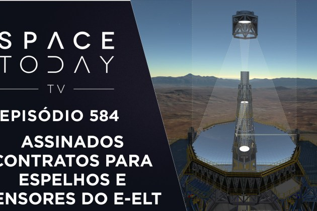 Assinados Contratos Para Espelhos e Sensores do E-ELT – Space Today TV Ep.584