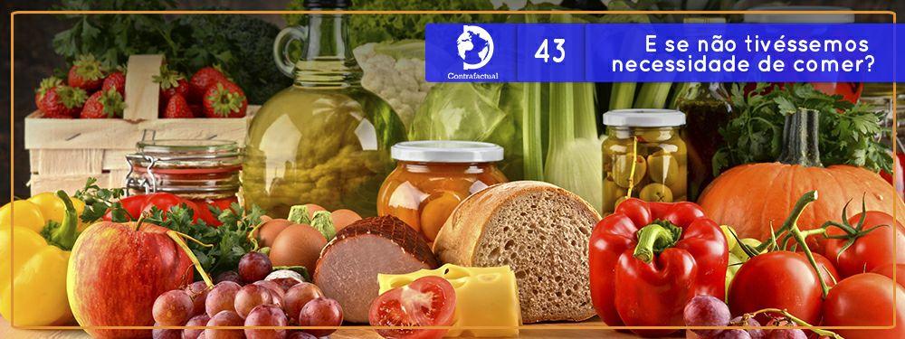 Contrafactual #43: E se não tivéssemos necessidade de comer?