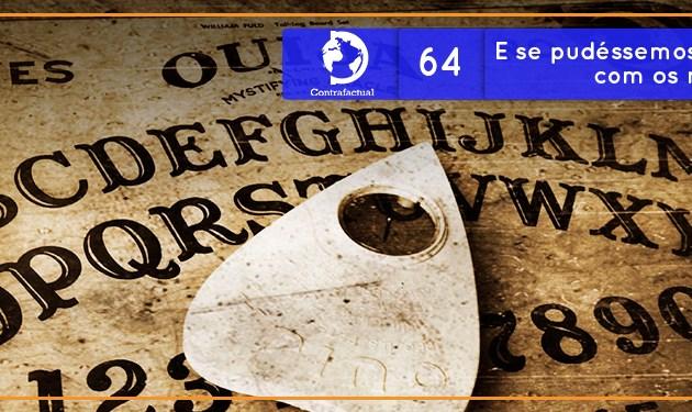 Contrafactual #64: E se pudéssemos nos comunicar com os mortos?