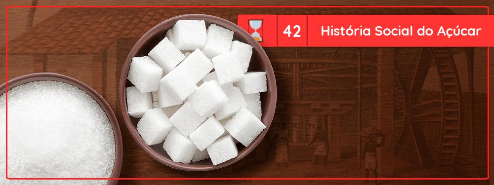 Fronteiras no Tempo #42 História Social do Açúcar