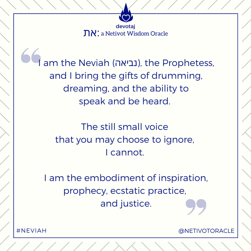 """I am the Neviah (נביאה), the Prophetess, and I bring the gifts of drumming, dreaming, and the ability to speak and be heard. The still small voice that you may choose to ignore, I cannot. I am the embodiment of inspiration, prophecy, ecstatic practice, and justice. """