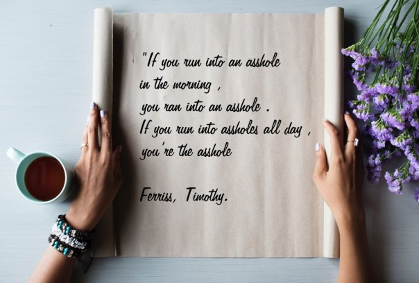"""Justified: """"If you run into an asshole in the morning, you ran into an asshole. If you run into assholes all day, you're the asshole."""" Ferriss, Timothy. Tools of Titans"""