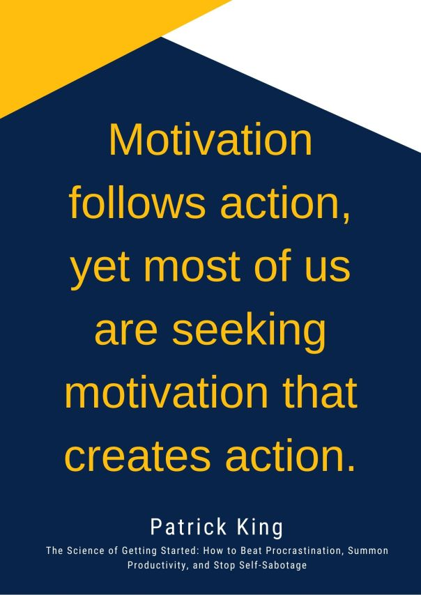 Motivation follows action, yet most of us are seeking motivation that creates action.
