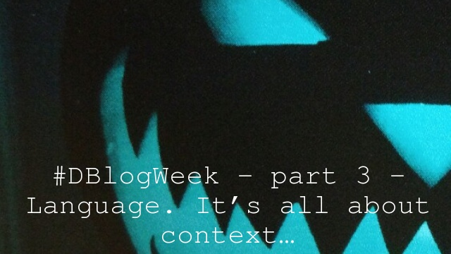 #DBlogWeek – part 3 – Language. It's all about context…