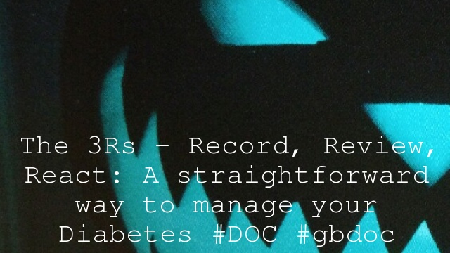 The 3Rs – Record, Review, React: A straightforward way to manage your Diabetes #DOC #gbdoc