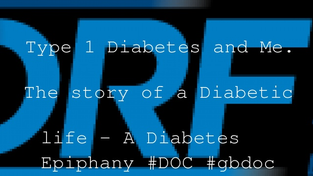 Type 1 Diabetes and Me. The story of a Diabetic life – A Diabetes Epiphany #DOC #gbdoc