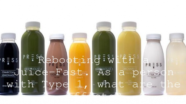Rebooting with a Juice-Fast. As a person with Type 1, what are the effects?