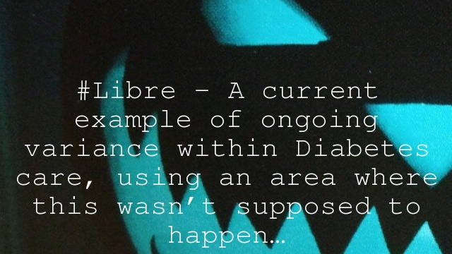 #Libre – A current example of ongoing variance within Diabetes care, using an area where this wasn't supposed to happen…