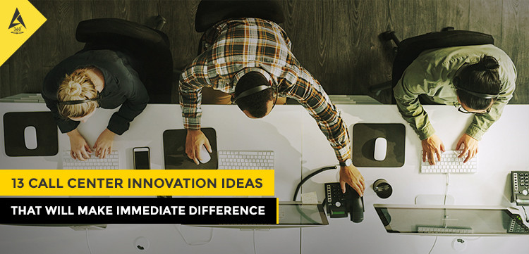 13 Call Center Innovation Ideas That Will Make Immediate Difference