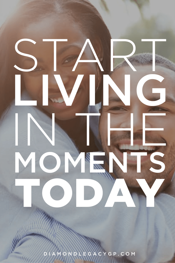 Start Living in the Moments of Today