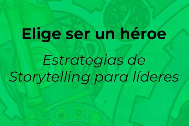 Elige ser un héroe-Estrategias de Storytelling para líderes