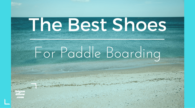 a151deb24fbc Best Shoes For Paddle Boarding - Dig and Flow