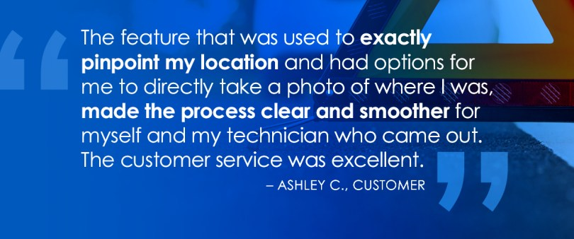 The feature that was used to exactly pinpoint my location and had options for me to directly take a photo of where I was, made the process clear and smoother for myself and my technician that came out. The customer service was excellent. Ashley C, Customer.