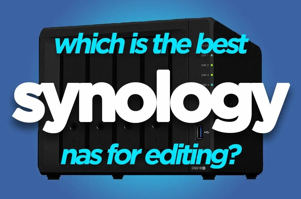 Which Synology NAS for video editing
