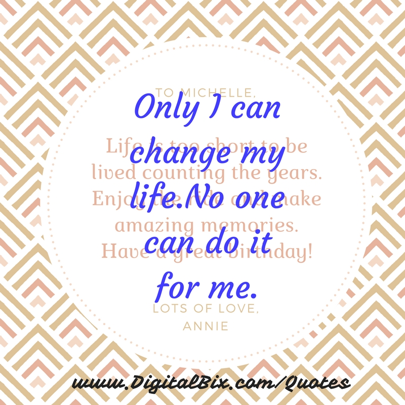 Only I can change my life.No one can do it for me.