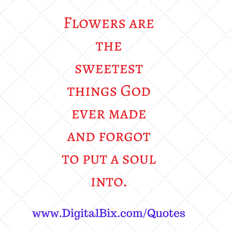 Flowers are the sweetest things God ever made and forgot to put a soul into.