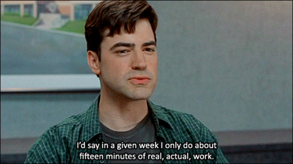 """""""I'd say in a given week I only do about 15 minutes of real, actual, work."""" from Office Space"""