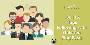 how-to-build-a-huge-following-with-only-ten-blog-posts-final2