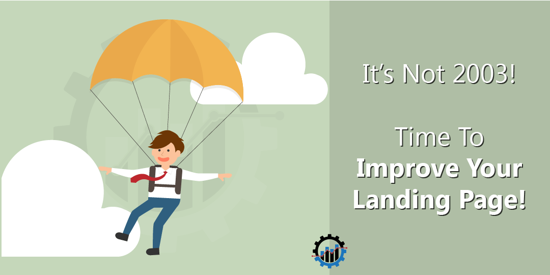 It's Not 2003, Time To Improve Your Landing Page