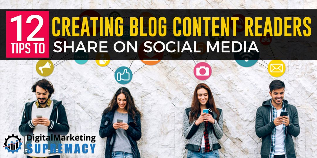 12 Tips to Creating Blog Content Readers Share on Social Media
