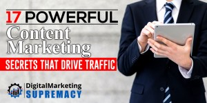 17 Powerful Content Marketing Secrets That Drive Traffic