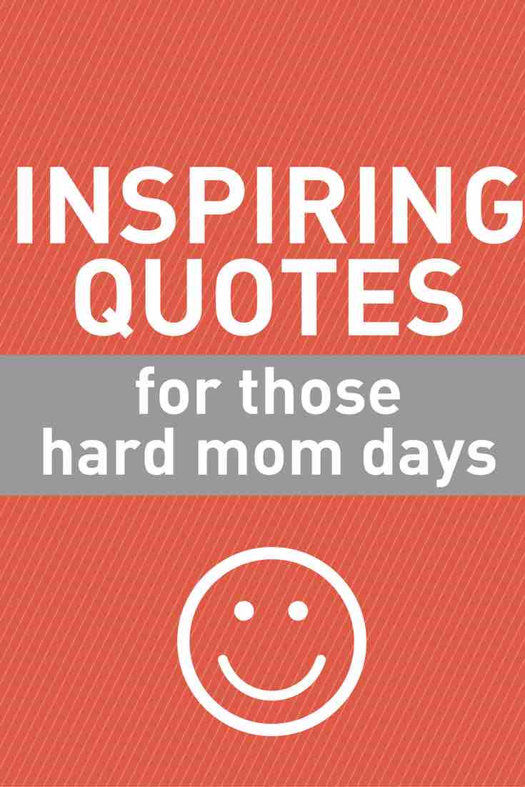 mom quotes - inspiring quotes for those hard mom days