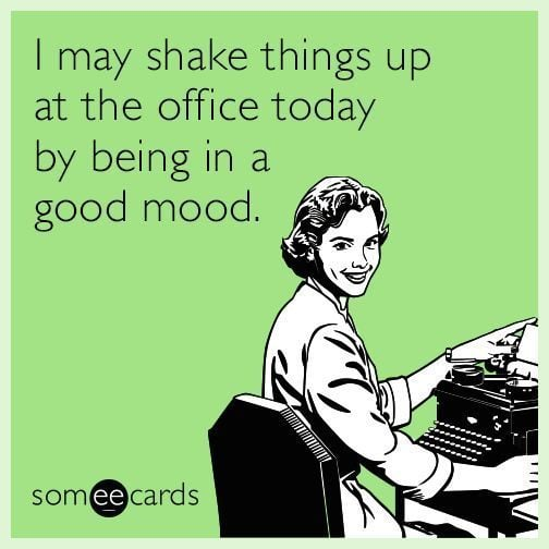 Work Memes - I may shake things up by being in a good mood