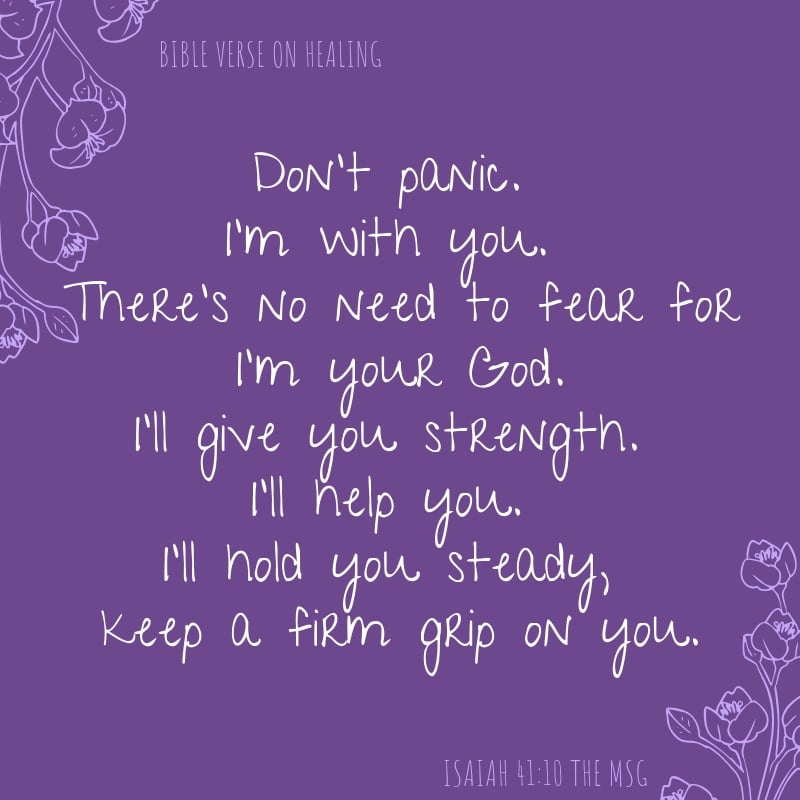 Isaiah 41:10 The MSG Don't panic. I'm with you. There's no need to fear for I'm your God. I'll give you strength. I'll help you. I'll hold you steady, keep a firm grip on you.